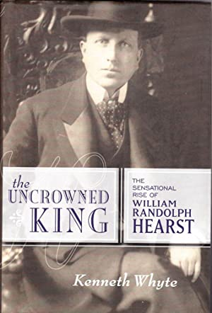 The Uncrowned King: The Sensational Rise of William Randolph Hearst: Whyte, Kenneth