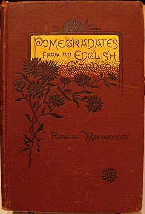 Pomegradates From an English Garden: A Selection Poems From the Poems of Robert Browning: Browning,...