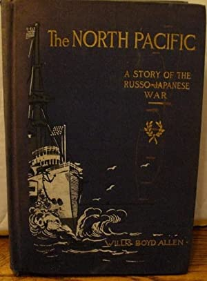 The North Pacific: A Story of the Russo-Japanese War: Allen, Willis Boyd