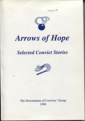 ARROWS OF HOPE : SELECTED CONVICT STORIES EDITED FOR THE DESCENDANTS OF CONVICTS' GROUP