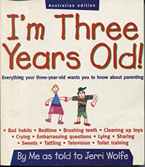 I'M THREE YEARS OLD! EVERYTHING YOUR THREE-YEAR-OLD WANTS YOU TO KNOW ABOUT PARENTING By Me As To...