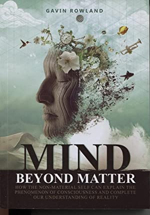 Mind Beyond Matter How The Non-material Self Can Explain The Phenomenon Of Consciousness And Comp...