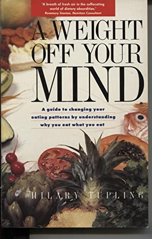A WEIGHT OFF YOUR MIND : A GUIDE TO CHANGING YOUR EATING PATTERNS BY UNDERSTANDING WHY YOU EAT WH...