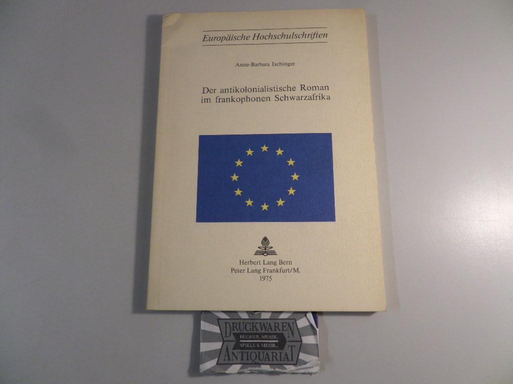 Der antikolonialistische Roman im frankophonen Schwarzafrika. Französische: Ischinger, Anne-Barbara: