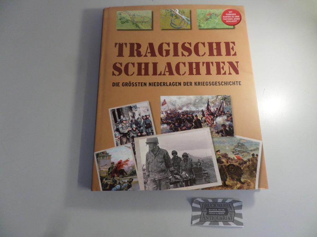 Tragische Schlachten : Die grössten Niederlagen der Kriegsgeschichte - Mit farbigen Karten zu den Taktiken jeder Schlacht. - Haskew, Michael E.