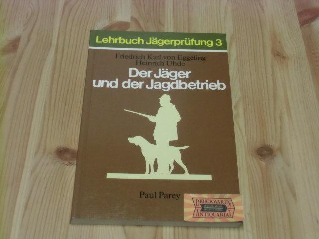 Der Jäger und der Jagdbetrieb - Jagdarten,: Eggeling, Friedrich Karl