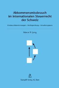Abkommensmissbrauch im internationalen Steuerrecht der Schweiz Missbrauchsbestimmungen - Rechtsprechung - Verwaltungspraxis - Jung, Marcel R