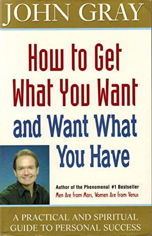 How To Get What You Want And Want What You Have : A Practical And Spiritual Guide To Personal Suc...