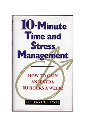 10-Minute Time and Stress Management: How to Gain an 'Extra' 10 Hours A Week