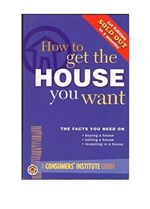 How to Get the House You Want : The Facts You Need on Buying, Selling or Investing in a House