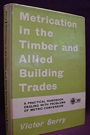 Metrication in the Timber and Allied Building: Serry, Victor