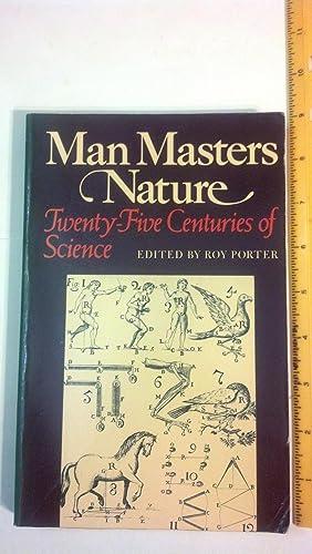Man Masters Nature: Twenty-Five Centuries of Science: Porter, Roy