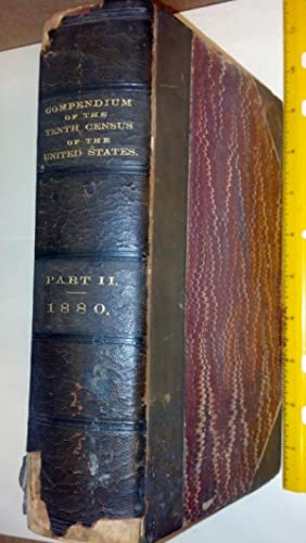 Compendium Of the Tenth Census (June 1, 1880) Compiled Pursuant To an Act Of Congress Approved ...
