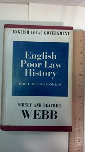 English poor law history, part I: The old poor law (English local government): Webb, Sidney; Webb, ...