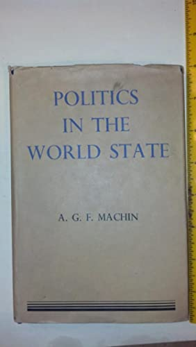 Politics and the World State: Machin, A.G.F.
