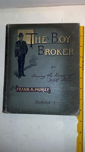 The Boy Broker or Among the Kings of Wall Street: Munsey, Frank A.
