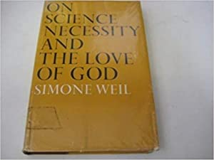 On science, necessity, and the love of God;: Essays: Weil, Simone