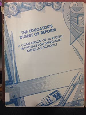 The educator's digest of reform: A comparison of 16 recent proposals for improving America'...