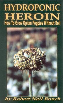 Hydroponic Heroin: How to Grow Opium Poppies: Bunch, Robert Neil