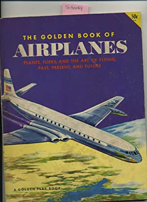The Golden Book of Airplanes ; Planes Fliers and the Art of Flying Past Present and Future : A ...