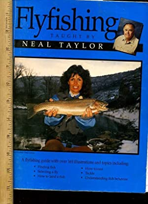 Flyfishing Taught By Neal Taylor : a Flyfishing Fuide with Over 165 Illustrations and Topics ...