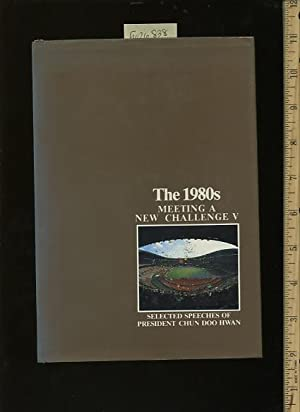 The 1980s : Meeting a New Challenge V / Five : Selected Speeches of President Chun Doo Hwan [...