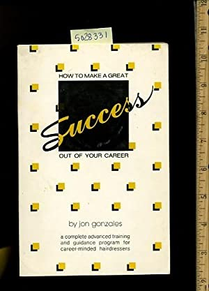 How to Make a Great Success Out of Your Career : a Complete Advanced Training and Guidance Program ...