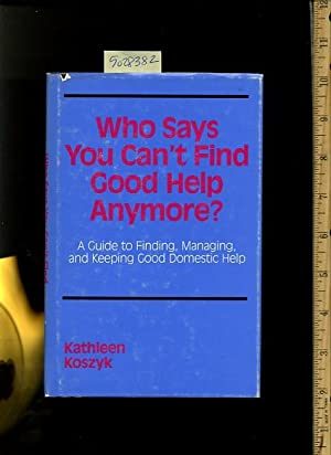 Who Says You Can't Find Good Help Anymore : A Guide to Finding, Managing, and Keeping Good ...