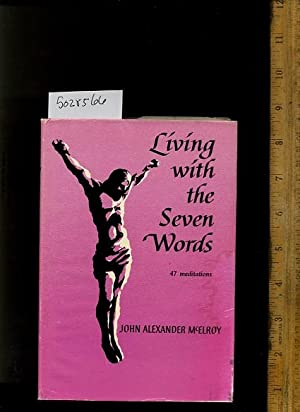 Living with the Seven Words : 47 Meditations: John Alexander McElroy