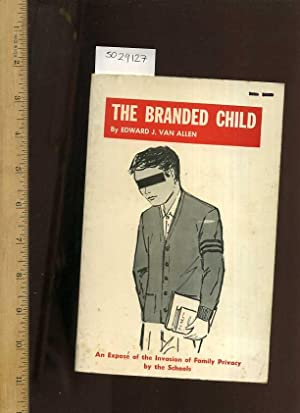The Branded Child : An Expose of the Invasion of Family Privacy by the Schools the School Psyche ...
