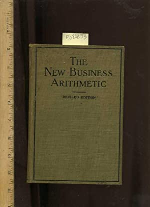 The New Business Arithmetic : A treatise on Commercial Calculations : Revised Edition [Critical &#...