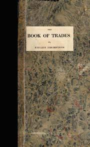 The Book of Trades : Or Familiar Descriptions of the Most Useful Trades Manufactures and Arts ...