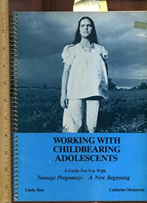 Working with Childbearing Adolescents : A Guide for use with Teenage Pregnancy : A New Beginning: ...