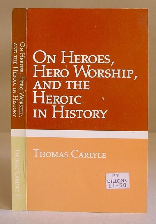 On Heroes, Hero Worship, And The Heroic: Carlyle, Thomas