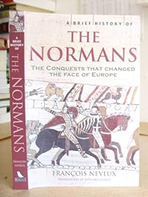 A Brief History Of The Normans - The Conquests That Changed The Face Of Europe: Neveux, François