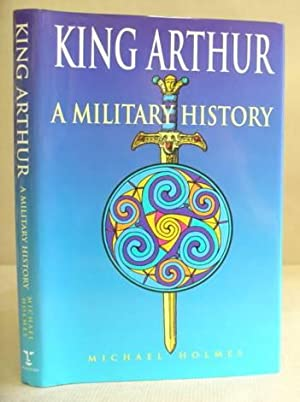 King Arthur - A Military History: Holmes, Michael