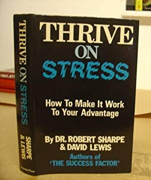 Thrive On Stress - How To Make It Work To Your Advantage: Sharpe, Rodert & Lewis, David