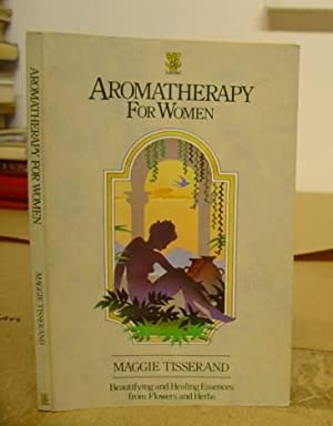 Aromatherapy For Women - Beautifing And Healing Essences From Flowers And Herbs: Tisserand, Maggie