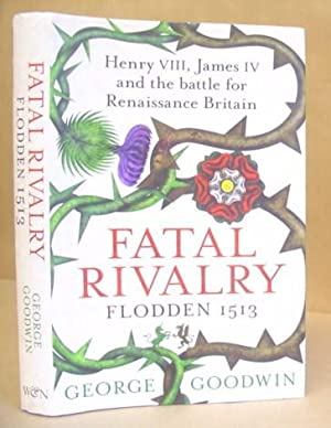 Fatal Rivalry - Henry VIII, James IV And The Battle For Renaissance Britain. Flodden 1513: Goodwin,...