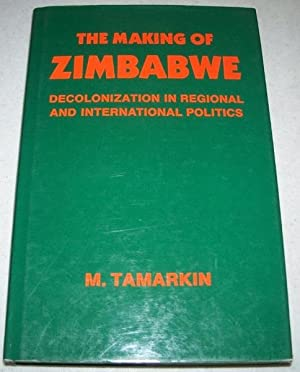 The Making of Zimbabwe: Decolonization in Regional and International Politics: Tamarkin, M.