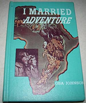 I Married Adventure: The Lives and Adventures: Johnson, Osa