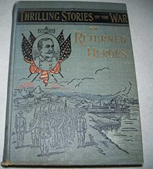 Reminiscences and Thrilling Stories of the War by Returned Heroes Containing Vivid Accounts of Pe...