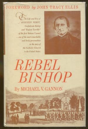Rebel Bishop: The Life and Era of Augustin Verot: Gannon, Michael V.