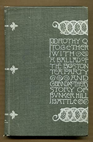 Dorothy Q, Together with A Ballad of the Boston Tea Party and Grandmother's Story of Bunker ...