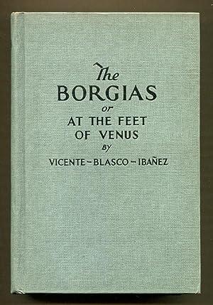 The Borgias or At the Feet of Venus: Ibanez, Vicente Blasco