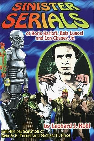 Sinister Serials of Boris Karloff, Bela Lugosi: Kohl, Leonard J.