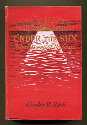 Under The Sun or The Passing of the Incas: Buck, Charles W.