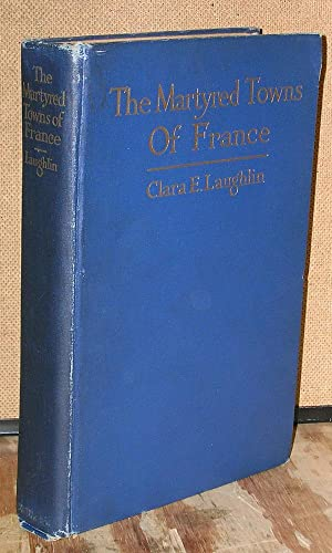 The Martyred Towns of France: Laughlin, Clara E.