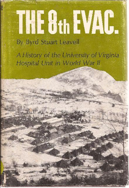 The 8th Evac. A History of the University of Virginia Hospital Unit in World War II: Leavell, Byrd ...
