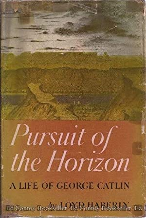 Pursuit of the Horizon A Life of George Catlin Painter & Recorder of the American Indian: ...